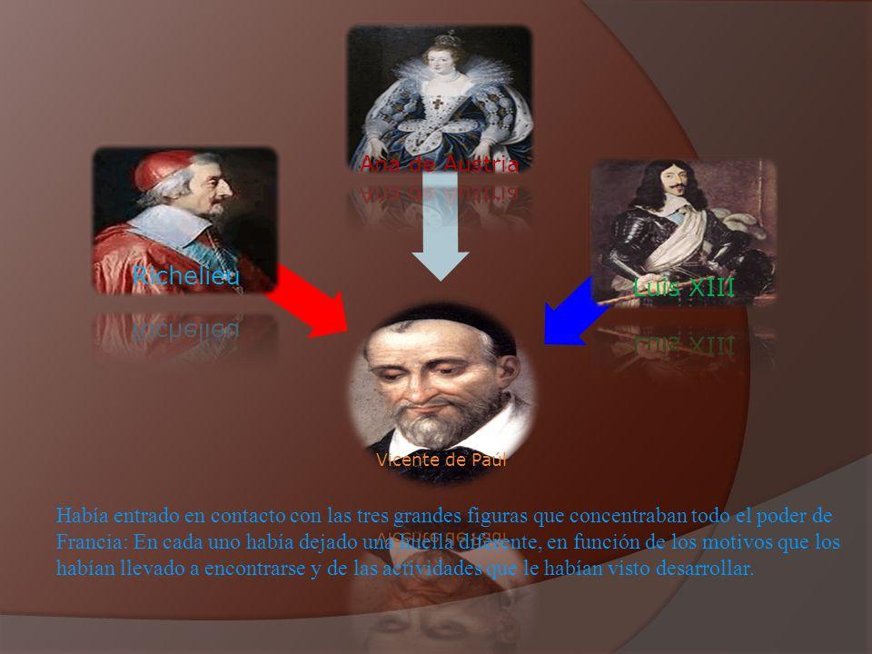 Vicente de Paúl Richelieu Ana de Austria Luis XIII Había entrado en contacto con las tres grandes figuras que concentraban todo el poder de Francia: E