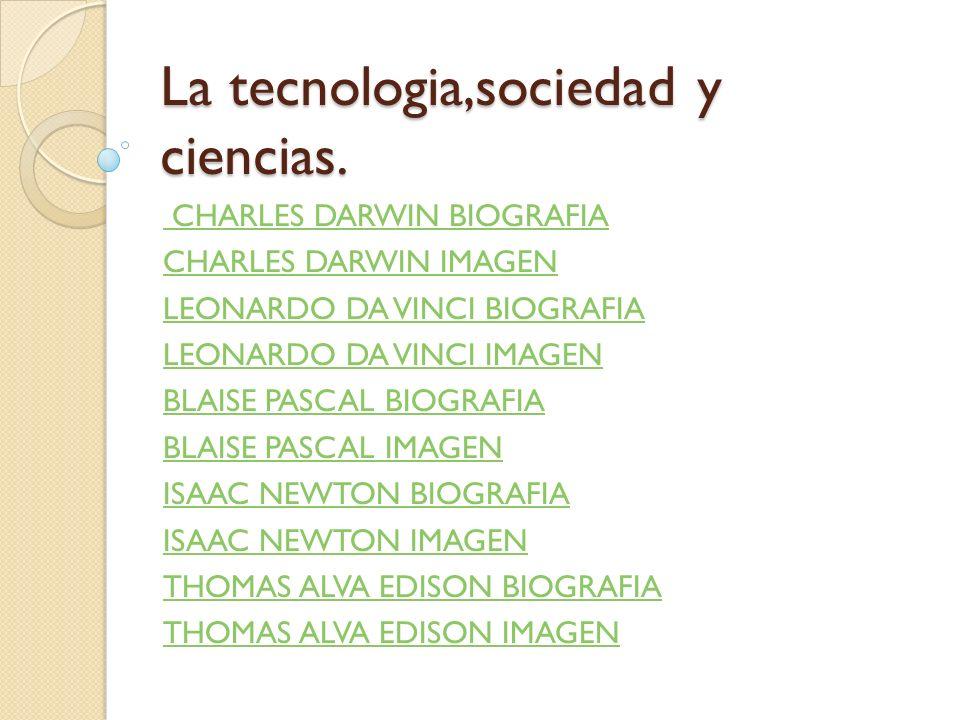 La tecnologia,sociedad y ciencias. CHARLES DARWIN BIOGRAFIA CHARLES DARWIN IMAGEN LEONARDO DA VINCI BIOGRAFIA LEONARDO DA VINCI IMAGEN BLAISE PASCAL B