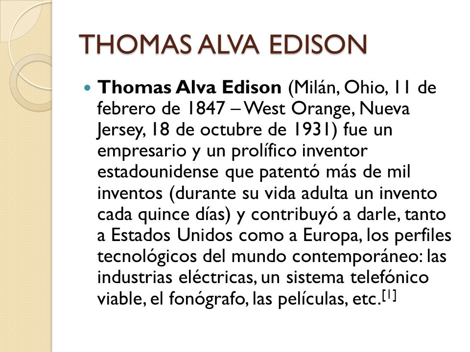 THOMAS ALVA EDISON Thomas Alva Edison (Milán, Ohio, 11 de febrero de 1847 – West Orange, Nueva Jersey, 18 de octubre de 1931) fue un empresario y un p