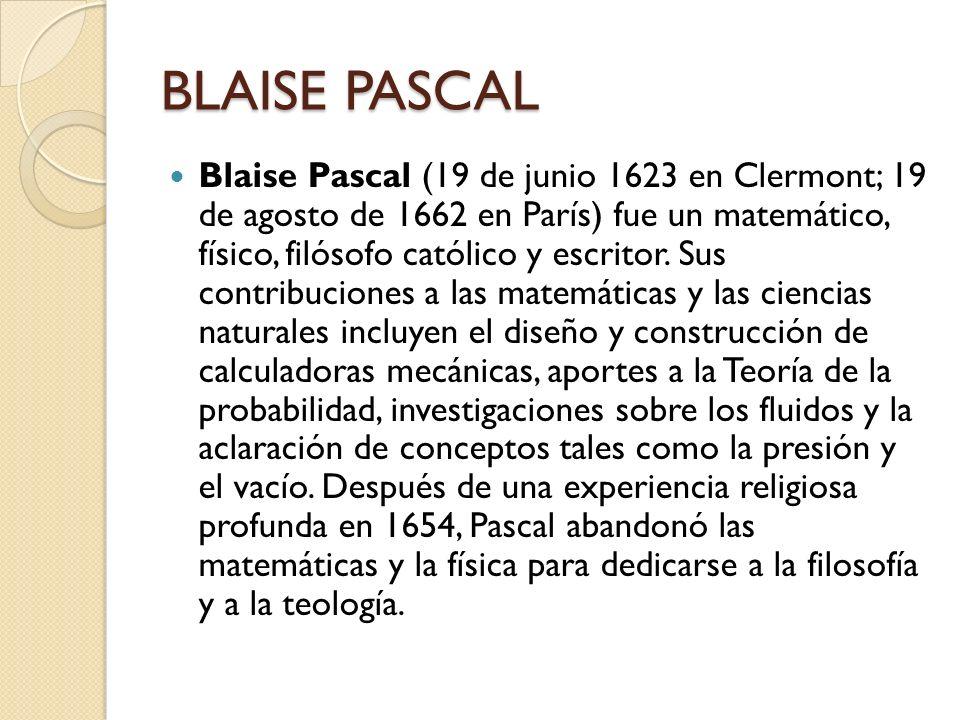 BLAISE PASCAL Blaise Pascal (19 de junio 1623 en Clermont; 19 de agosto de 1662 en París) fue un matemático, físico, filósofo católico y escritor. Sus