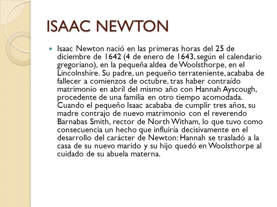 ISAAC NEWTON Isaac Newton nació en las primeras horas del 25 de diciembre de 1642 (4 de enero de 1643, según el calendario gregoriano), en la pequeña
