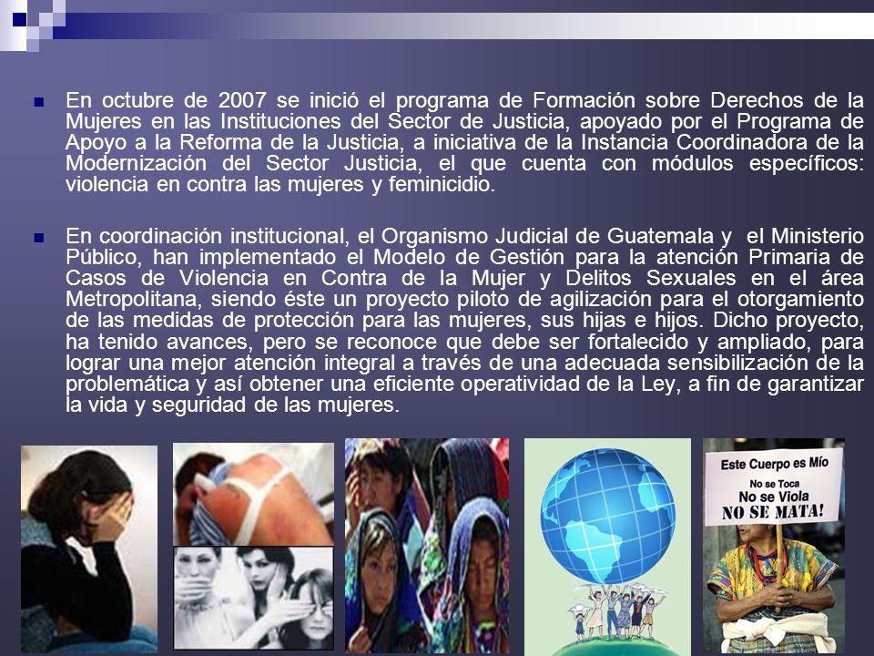 12 En octubre de 2007 se inició el programa de Formación sobre Derechos de la Mujeres en las Instituciones del Sector de Justicia, apoyado por el Programa de Apoyo a la Reforma de la Justicia, a iniciativa de la Instancia Coordinadora de la Modernización del Sector Justicia, el que cuenta con módulos específicos: violencia en contra las mujeres y feminicidio.