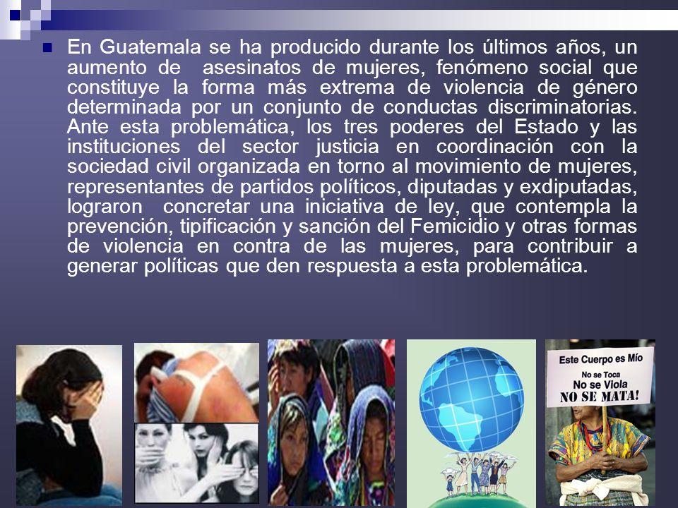 13 En Guatemala se ha producido durante los últimos años, un aumento de asesinatos de mujeres, fenómeno social que constituye la forma más extrema de violencia de género determinada por un conjunto de conductas discriminatorias.