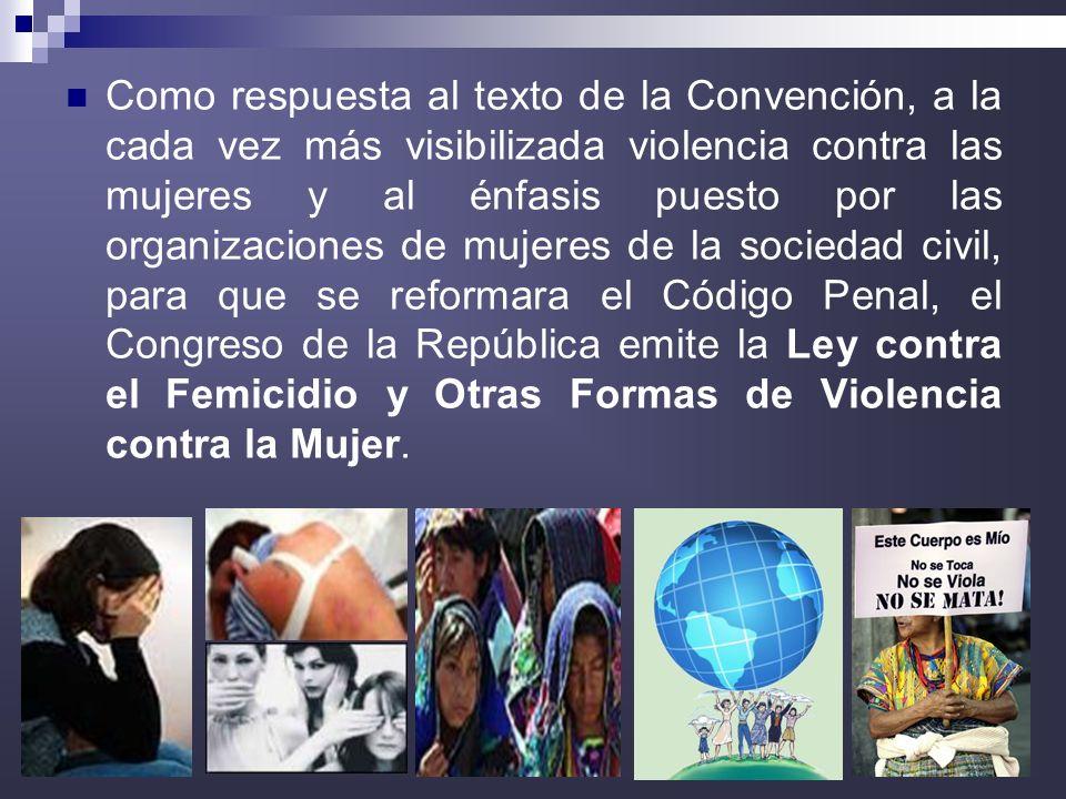 14 Como respuesta al texto de la Convención, a la cada vez más visibilizada violencia contra las mujeres y al énfasis puesto por las organizaciones de mujeres de la sociedad civil, para que se reformara el Código Penal, el Congreso de la República emite la Ley contra el Femicidio y Otras Formas de Violencia contra la Mujer.
