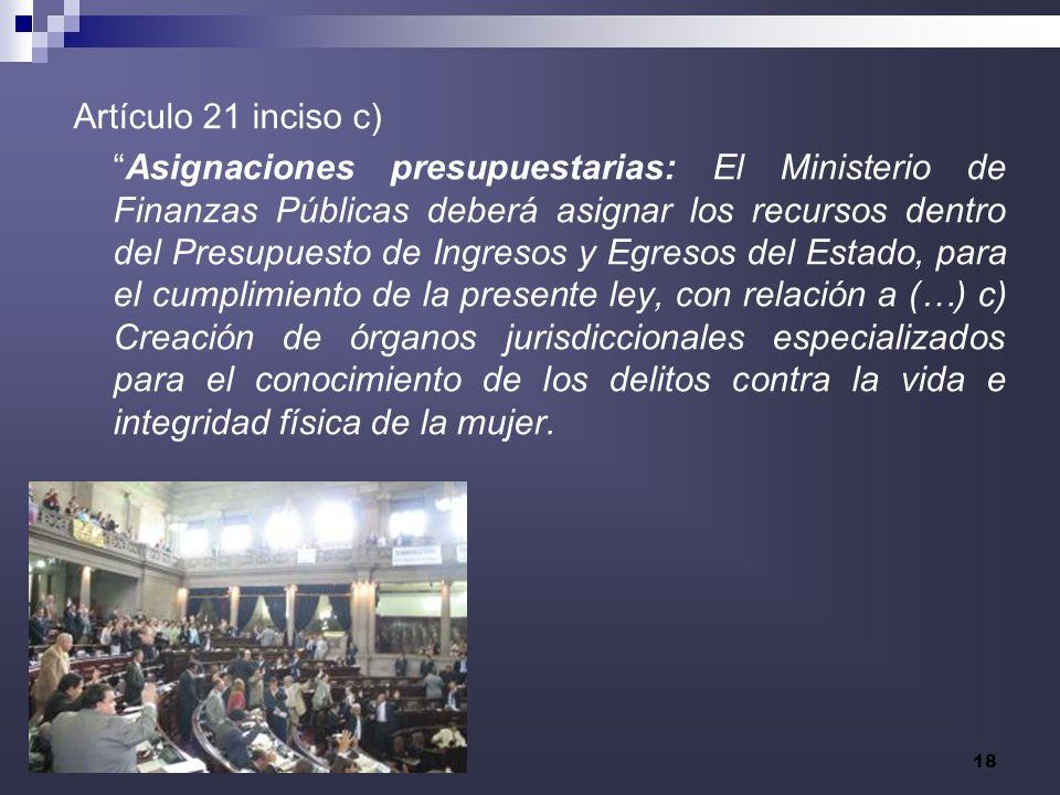 18 Artículo 21 inciso c) Asignaciones presupuestarias: El Ministerio de Finanzas Públicas deberá asignar los recursos dentro del Presupuesto de Ingres