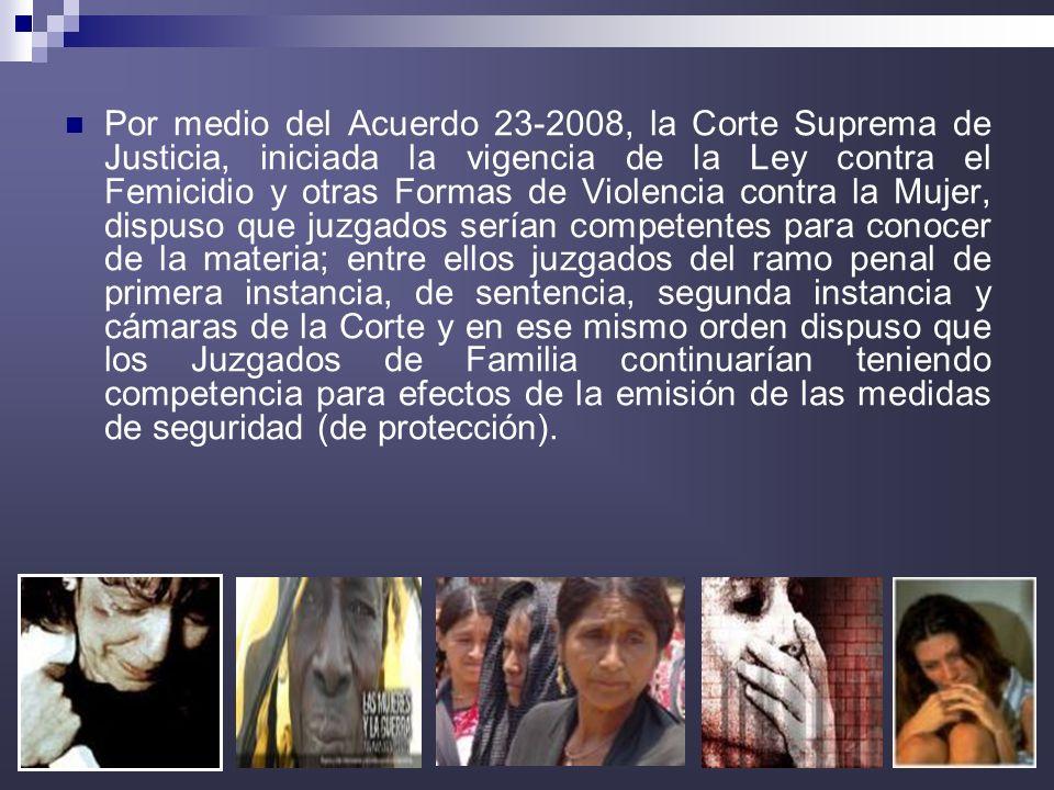 19 Por medio del Acuerdo 23-2008, la Corte Suprema de Justicia, iniciada la vigencia de la Ley contra el Femicidio y otras Formas de Violencia contra