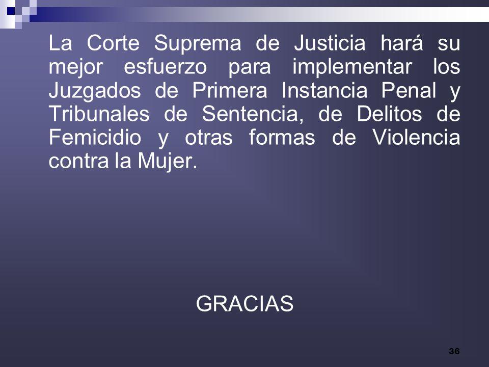 36 La Corte Suprema de Justicia hará su mejor esfuerzo para implementar los Juzgados de Primera Instancia Penal y Tribunales de Sentencia, de Delitos de Femicidio y otras formas de Violencia contra la Mujer.