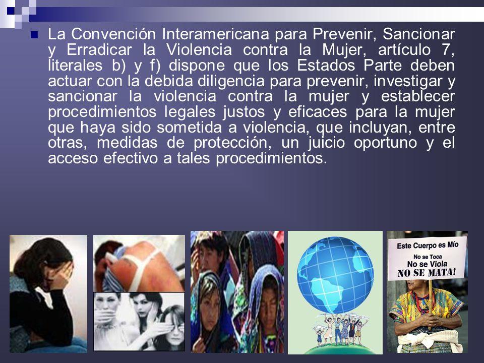5 La Convención Interamericana para Prevenir, Sancionar y Erradicar la Violencia contra la Mujer, artículo 7, literales b) y f) dispone que los Estado