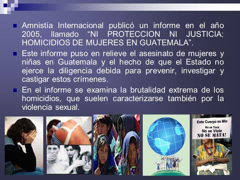 6 Amnistía Internacional publicó un informe en el año 2005, llamado NI PROTECCION NI JUSTICIA: HOMICIDIOS DE MUJERES EN GUATEMALA. Este informe puso e
