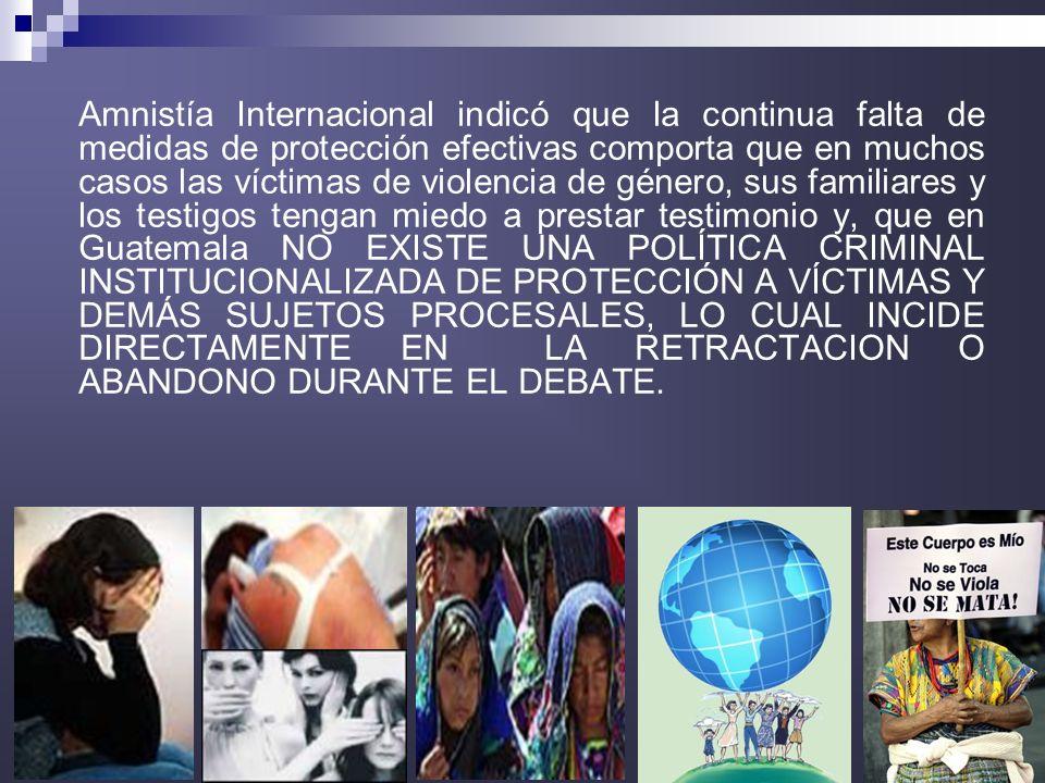 8 Amnistía Internacional indicó que la continua falta de medidas de protección efectivas comporta que en muchos casos las víctimas de violencia de género, sus familiares y los testigos tengan miedo a prestar testimonio y, que en Guatemala NO EXISTE UNA POLÍTICA CRIMINAL INSTITUCIONALIZADA DE PROTECCIÓN A VÍCTIMAS Y DEMÁS SUJETOS PROCESALES, LO CUAL INCIDE DIRECTAMENTE EN LA RETRACTACION O ABANDONO DURANTE EL DEBATE.