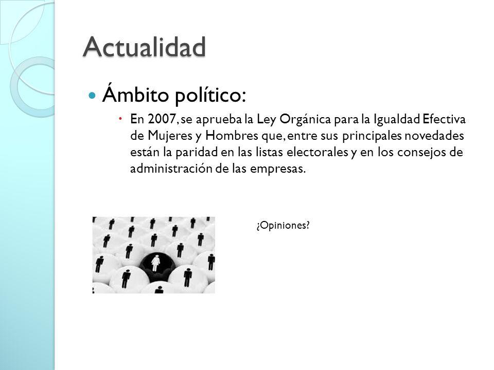 Actualidad Ámbito político: En 2007, se aprueba la Ley Orgánica para la Igualdad Efectiva de Mujeres y Hombres que, entre sus principales novedades están la paridad en las listas electorales y en los consejos de administración de las empresas.