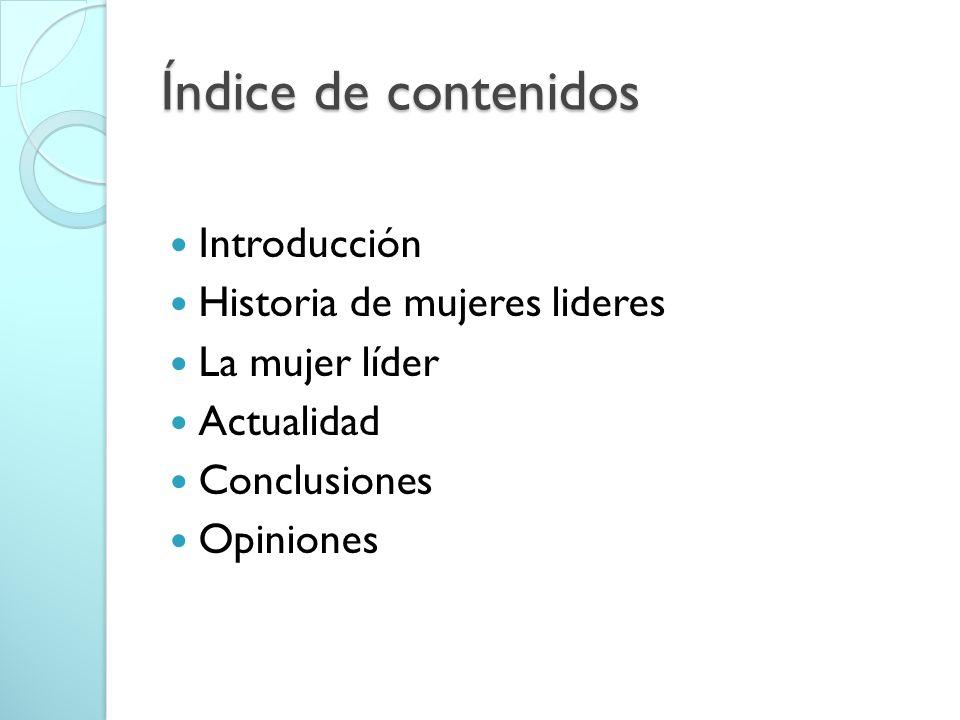 Índice de contenidos Introducción Historia de mujeres lideres La mujer líder Actualidad Conclusiones Opiniones
