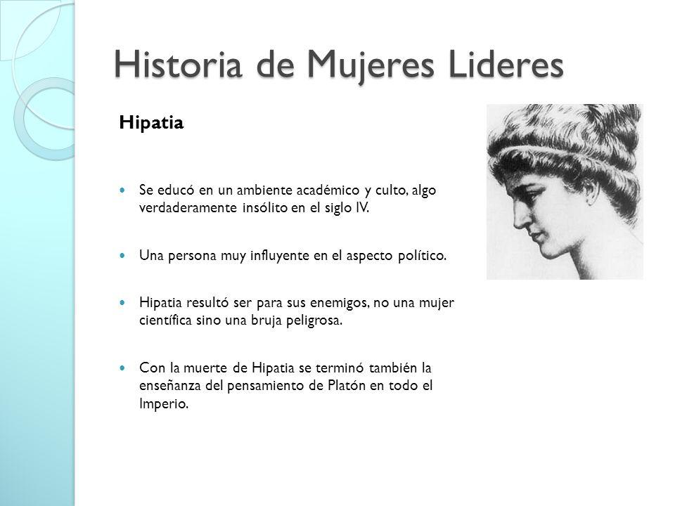 Historia de Mujeres Lideres Hipatia Se educó en un ambiente académico y culto, algo verdaderamente insólito en el siglo IV. Una persona muy influyente