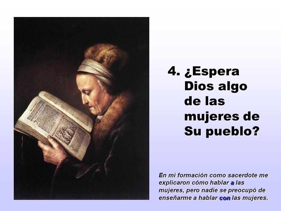 4. ¿Espera Dios algo de las mujeres de Su pueblo? En mi formación como sacerdote me explicaron cómo hablar a las mujeres, pero nadie se preocupó de en