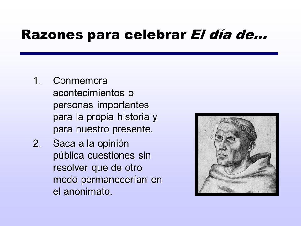 Razones para celebrar El día de… 1.Conmemora acontecimientos o personas importantes para la propia historia y para nuestro presente. 2.Saca a la opini