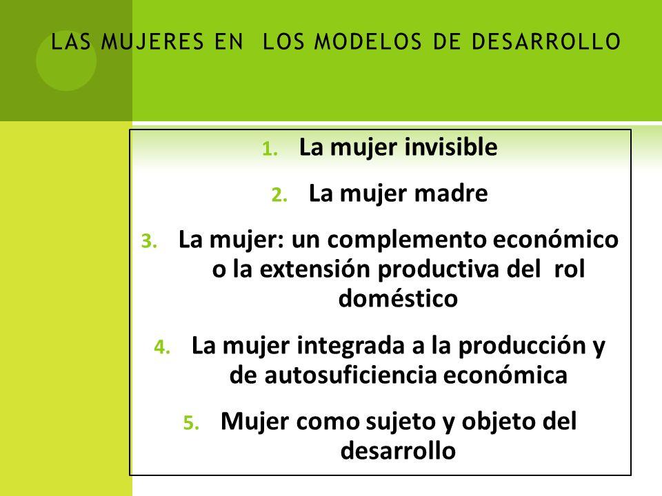 LAS MUJERES EN LOS MODELOS DE DESARROLLO 1. La mujer invisible 2.