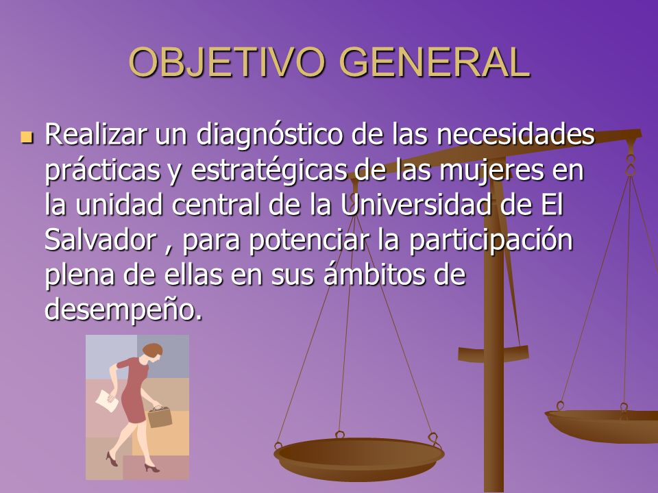 OBJETIVO GENERAL Realizar un diagnóstico de las necesidades prácticas y estratégicas de las mujeres en la unidad central de la Universidad de El Salvador, para potenciar la participación plena de ellas en sus ámbitos de desempeño.