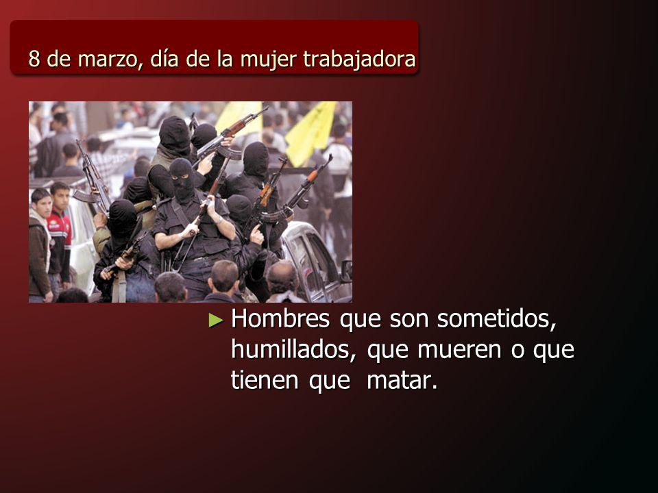 8 de marzo, día de la mujer trabajadora Hombres que son sometidos, humillados, que mueren o que tienen que matar.