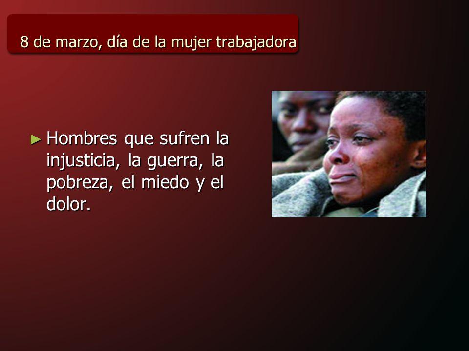 8 de marzo, día de la mujer trabajadora Hombres que sufren la injusticia, la guerra, la pobreza, el miedo y el dolor.