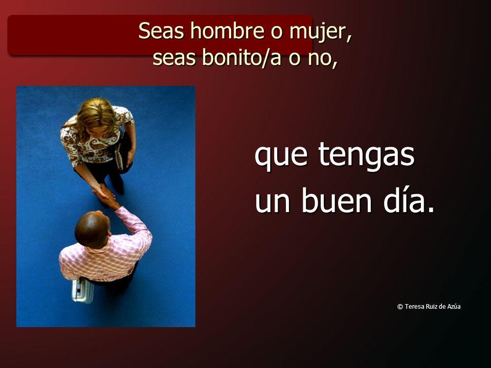 Seas hombre o mujer, seas bonito/a o no, que tengas un buen día. © Teresa Ruiz de Azúa
