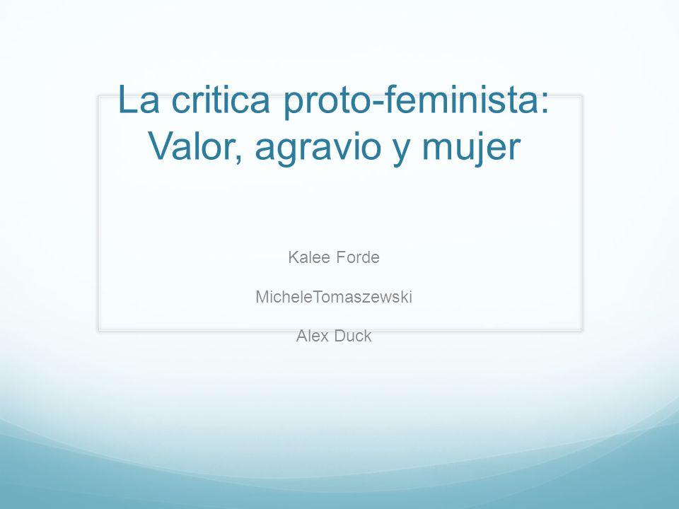 La critica proto-feminista: Valor, agravio y mujer Kalee Forde MicheleTomaszewski Alex Duck