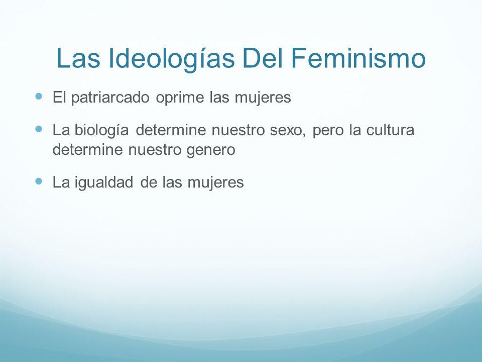 Las Ideologías Del Feminismo El patriarcado oprime las mujeres La biología determine nuestro sexo, pero la cultura determine nuestro genero La igualda