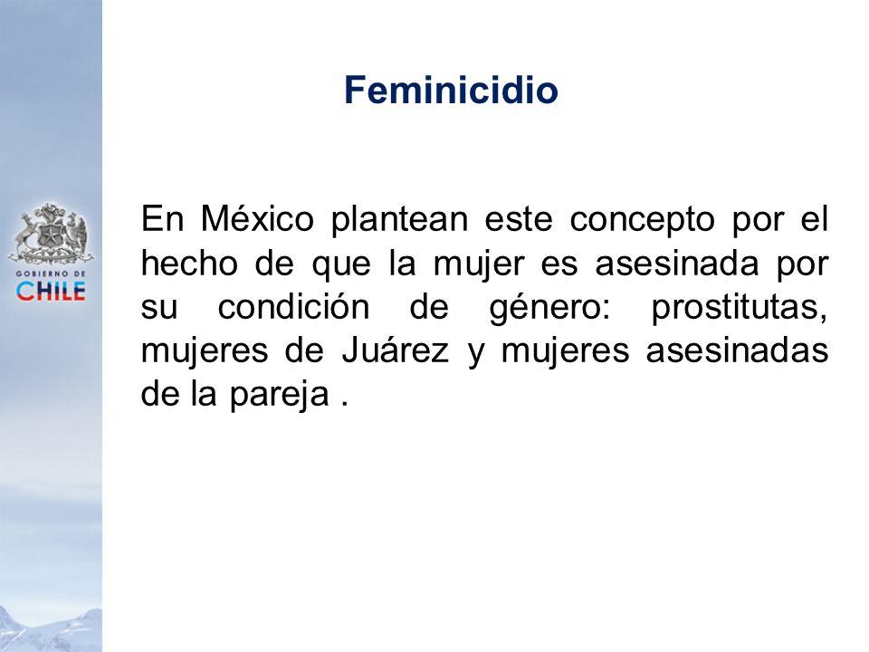 Feminicidio En México plantean este concepto por el hecho de que la mujer es asesinada por su condición de género: prostitutas, mujeres de Juárez y mu