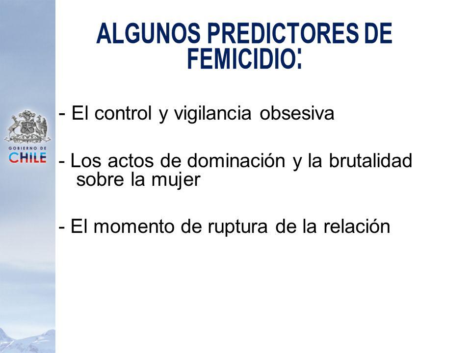ALGUNOS PREDICTORES DE FEMICIDIO: - El control y vigilancia obsesiva - Los actos de dominación y la brutalidad sobre la mujer - El momento de ruptura