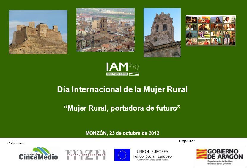 Día Internacional de la Mujer Rural Mujer Rural, portadora de futuro MONZÓN, 23 de octubre de 2012 Colaboran: Organiza :