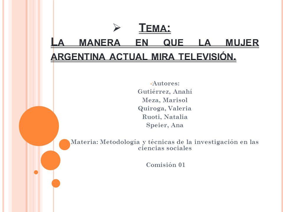T EMA : L A MANERA EN QUE LA MUJER ARGENTINA ACTUAL MIRA TELEVISIÓN. Autores: Gutiérrez, Anahí Meza, Marisol Quiroga, Valeria Ruoti, Natalia Speier, A
