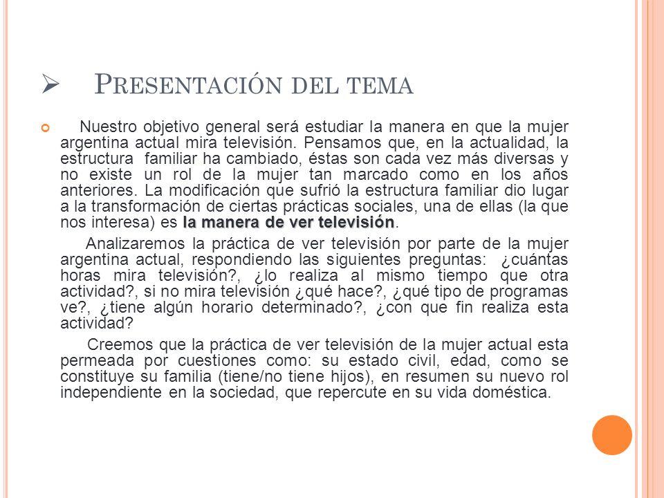 P RESENTACIÓN DEL TEMA la manera de ver televisión Nuestro objetivo general será estudiar la manera en que la mujer argentina actual mira televisión.