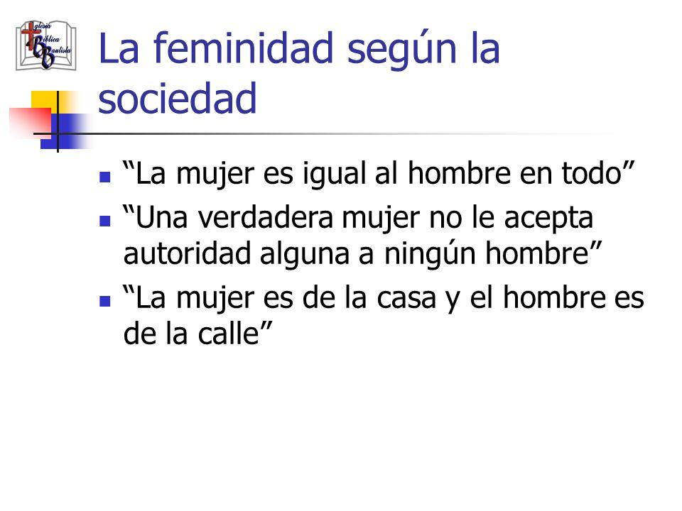 La feminidad según la sociedad La imagen femenina de la Biblia está anticuada Las mujeres pueden hacer los mismos trabajos que hacen los hombres