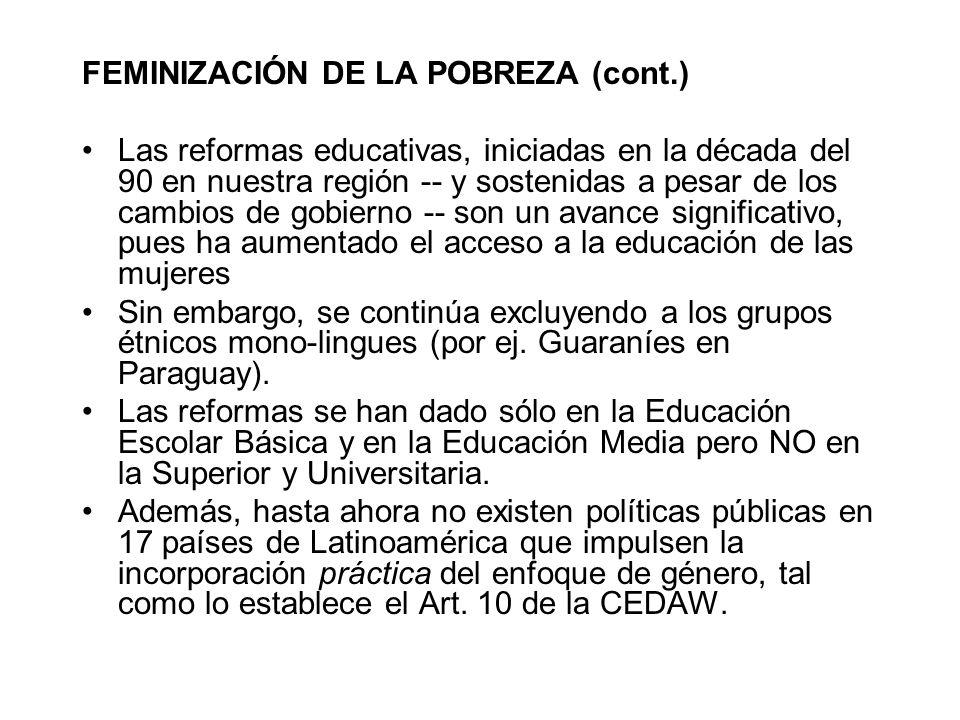FEMINIZACIÓN DE LA POBREZA (cont.) Las reformas educativas, iniciadas en la década del 90 en nuestra región -- y sostenidas a pesar de los cambios de
