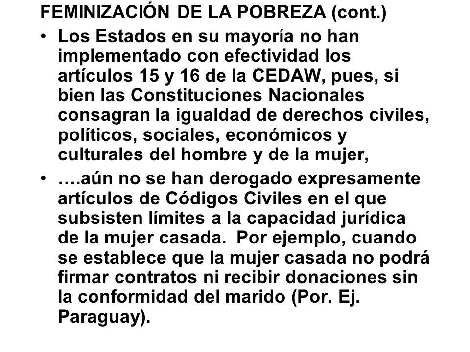 FEMINIZACIÓN DE LA POBREZA (cont.) Los Estados en su mayoría no han implementado con efectividad los artículos 15 y 16 de la CEDAW, pues, si bien las