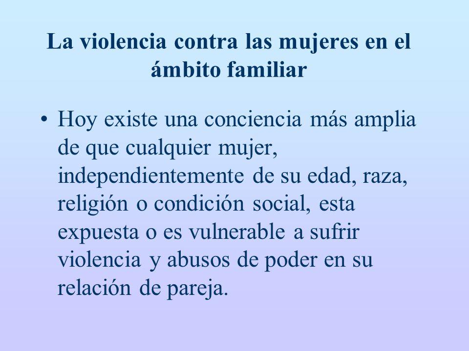 La violencia contra las mujeres en el ámbito familiar Hoy existe una conciencia más amplia de que cualquier mujer, independientemente de su edad, raza