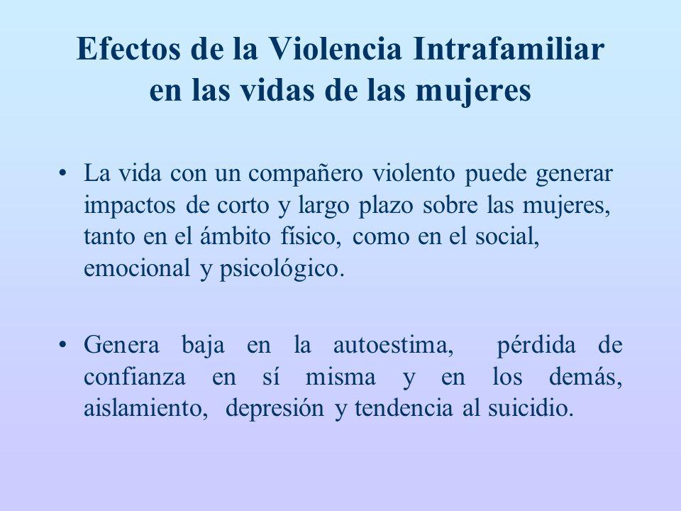 Efectos de la Violencia Intrafamiliar en las vidas de las mujeres La vida con un compañero violento puede generar impactos de corto y largo plazo sobre las mujeres, tanto en el ámbito físico, como en el social, emocional y psicológico.