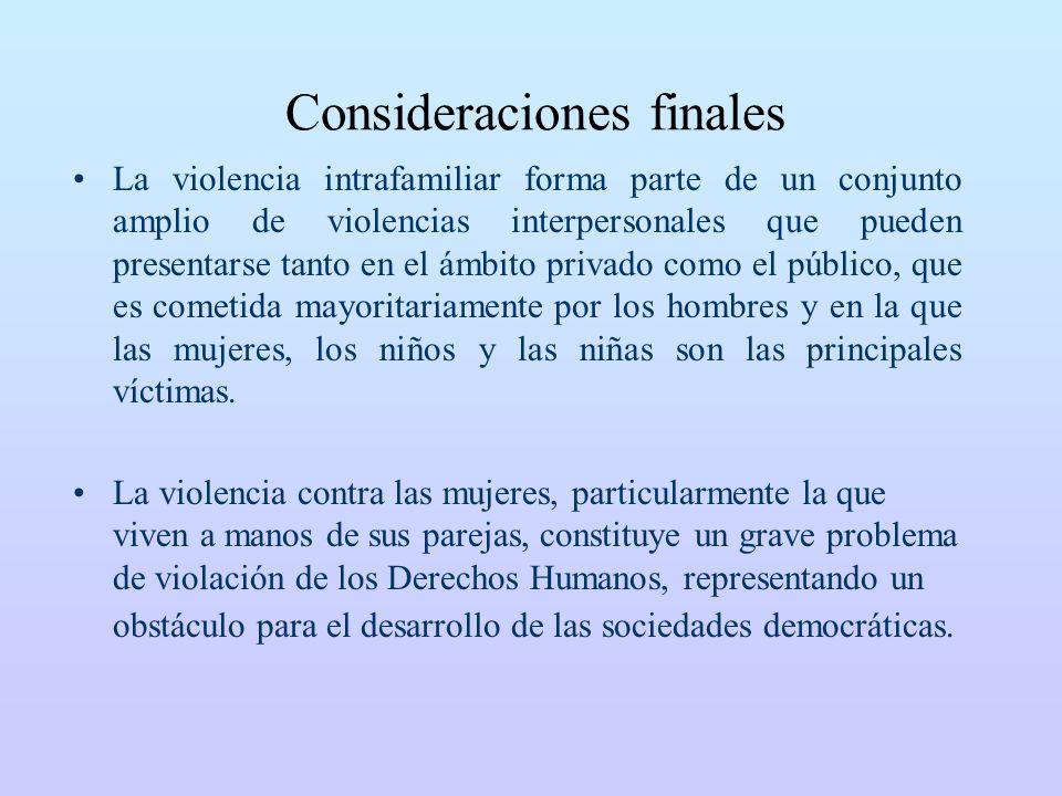 Consideraciones finales La violencia intrafamiliar forma parte de un conjunto amplio de violencias interpersonales que pueden presentarse tanto en el ámbito privado como el público, que es cometida mayoritariamente por los hombres y en la que las mujeres, los niños y las niñas son las principales víctimas.
