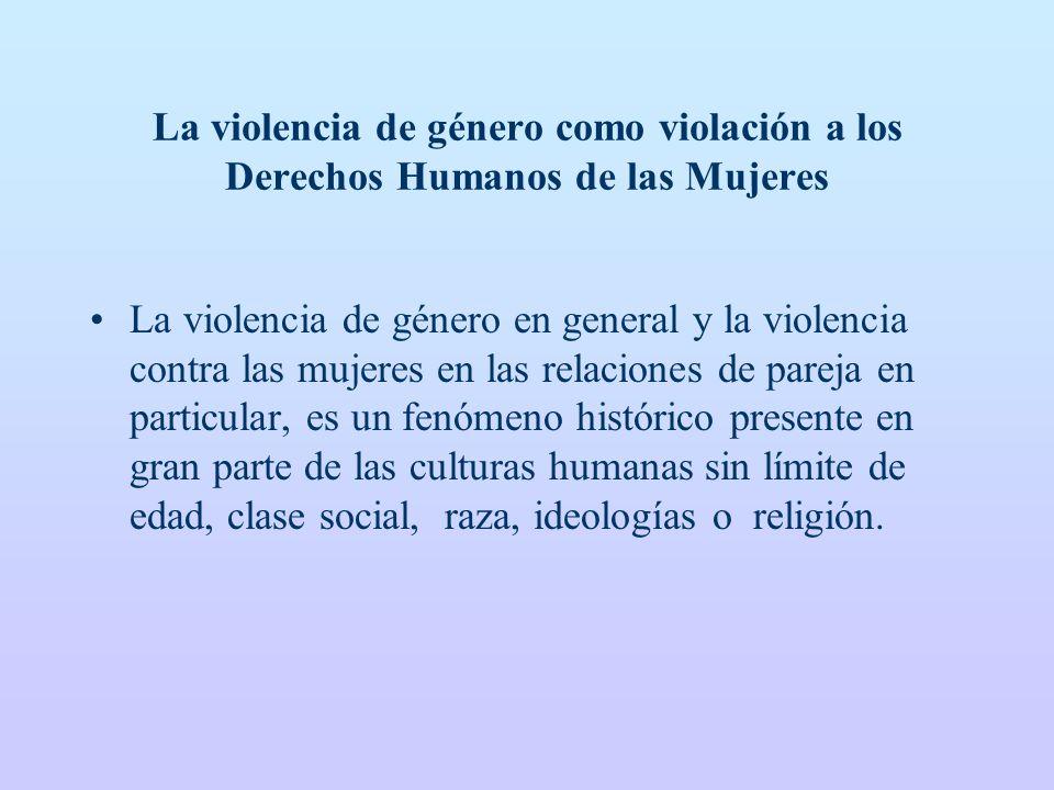La violencia de género como violación a los Derechos Humanos de las Mujeres La violencia de género en general y la violencia contra las mujeres en las relaciones de pareja en particular, es un fenómeno histórico presente en gran parte de las culturas humanas sin límite de edad, clase social, raza, ideologías o religión.
