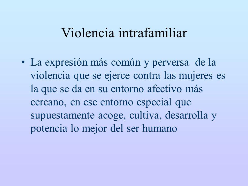 Violencia intrafamiliar La expresión más común y perversa de la violencia que se ejerce contra las mujeres es la que se da en su entorno afectivo más cercano, en ese entorno especial que supuestamente acoge, cultiva, desarrolla y potencia lo mejor del ser humano