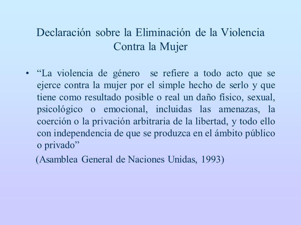 Declaración sobre la Eliminación de la Violencia Contra la Mujer La violencia de género se refiere a todo acto que se ejerce contra la mujer por el si