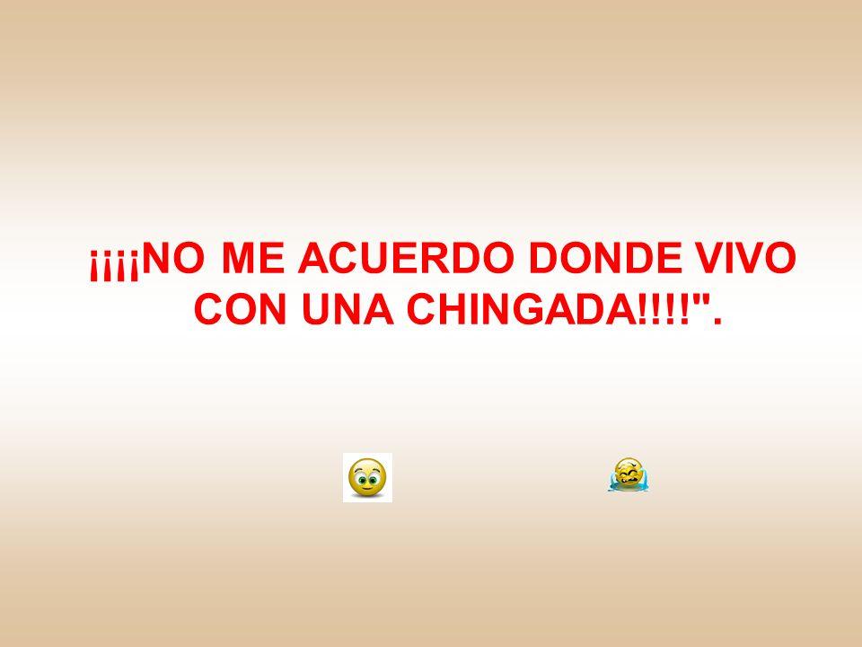 ¡¡¡¡NO ME ACUERDO DONDE VIVO CON UNA CHINGADA!!!! .