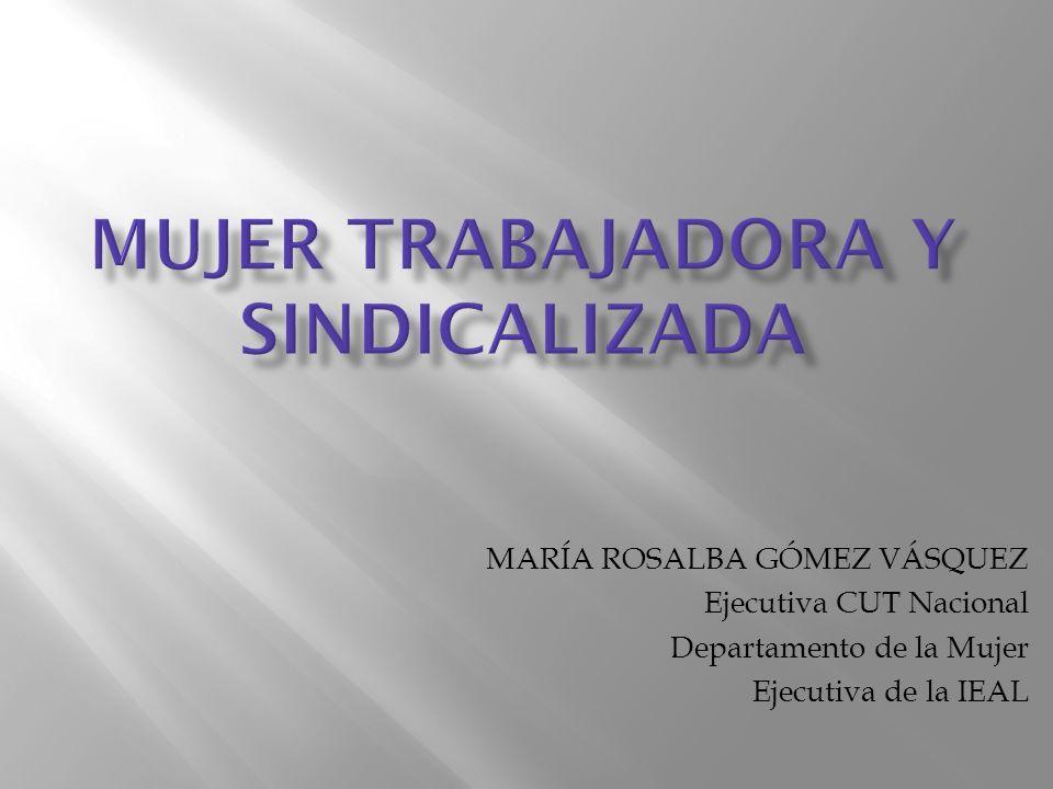 MARÍA ROSALBA GÓMEZ VÁSQUEZ Ejecutiva CUT Nacional Departamento de la Mujer Ejecutiva de la IEAL