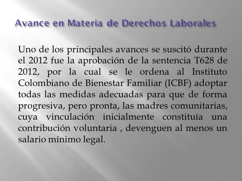 Uno de los principales avances se suscitó durante el 2012 fue la aprobación de la sentencia T628 de 2012, por la cual se le ordena al Instituto Colombiano de Bienestar Familiar (ICBF) adoptar todas las medidas adecuadas para que de forma progresiva, pero pronta, las madres comunitarias, cuya vinculación inicialmente constituía una contribución voluntaria, devenguen al menos un salario mínimo legal.