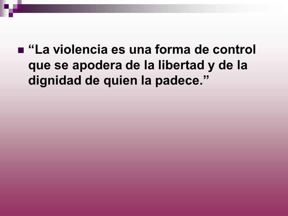 La violencia es una forma de control que se apodera de la libertad y de la dignidad de quien la padece.