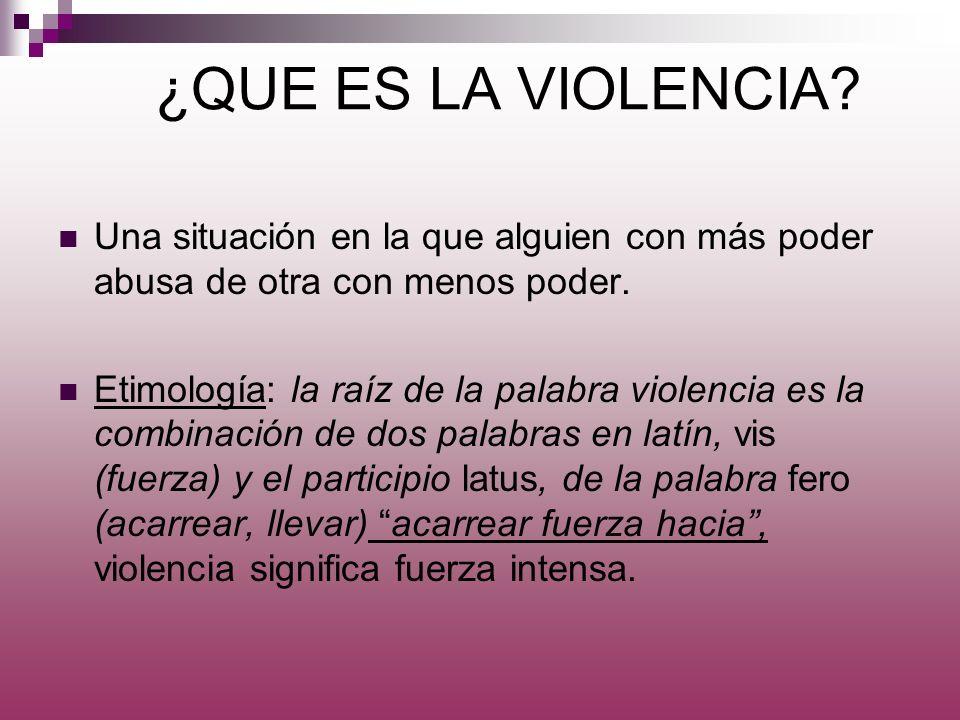 ¿QUE ES LA VIOLENCIA? Una situación en la que alguien con más poder abusa de otra con menos poder. Etimología: la raíz de la palabra violencia es la c