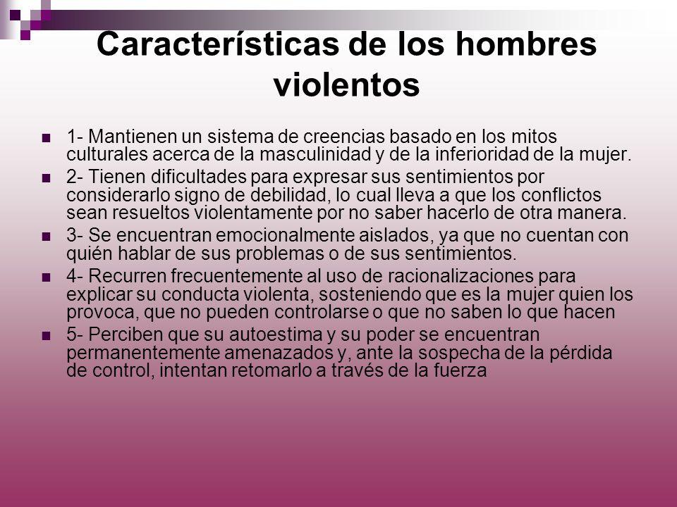 Características de los hombres violentos 1- Mantienen un sistema de creencias basado en los mitos culturales acerca de la masculinidad y de la inferio