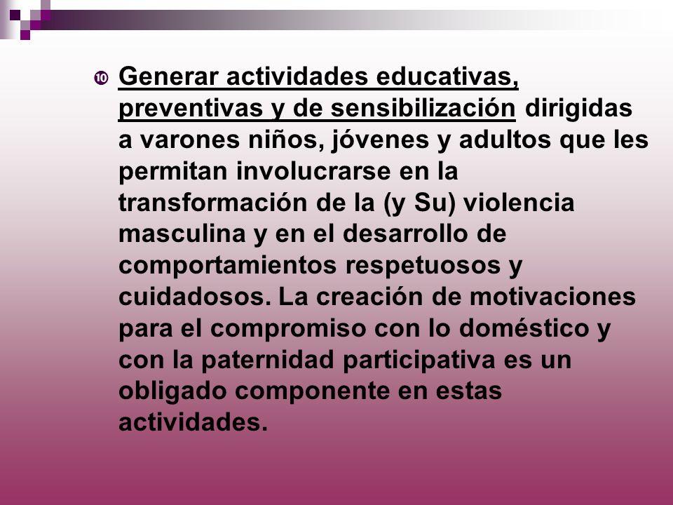 Generar actividades educativas, preventivas y de sensibilización dirigidas a varones niños, jóvenes y adultos que les permitan involucrarse en la tran