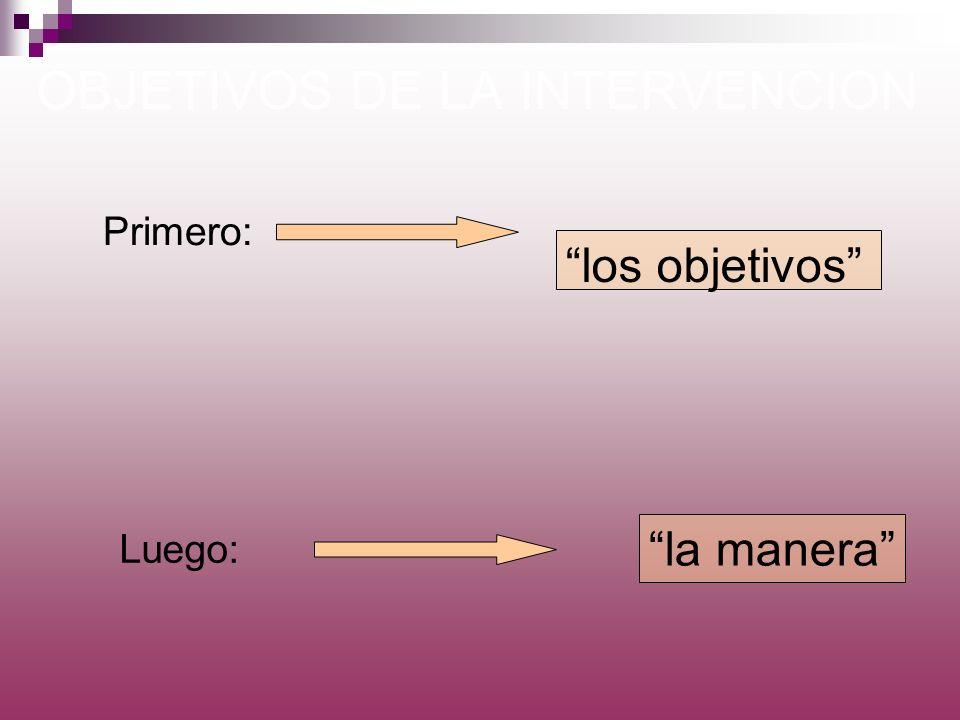 OBJETIVOS DE LA INTERVENCION los objetivos la manera Primero: Luego: