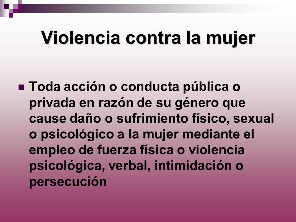 Violencia contra la mujer Toda acción o conducta pública o privada en razón de su género que cause daño o sufrimiento físico, sexual o psicológico a l