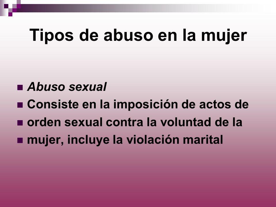 Tipos de abuso en la mujer Abuso sexual Consiste en la imposición de actos de orden sexual contra la voluntad de la mujer, incluye la violación marita